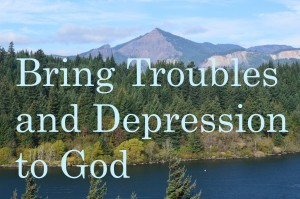We need to bring our troubles and depression to God.