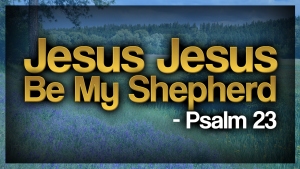 Jesus Jesus Be My Shepherd – Psalm 23 – a new Christian song