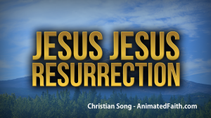 Jesus Jesus Resurrection - Christian song for Easter - AnimatedFaith.com