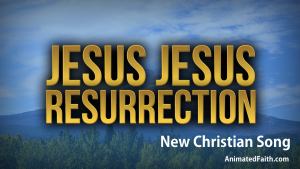 Jesus Jesus Resurrection - New Christian Song - AnimatedFaith.com