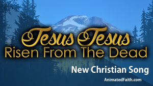 Jesus Jesus Risen from the Dead - New Christian Song - AnimatedFaith.com